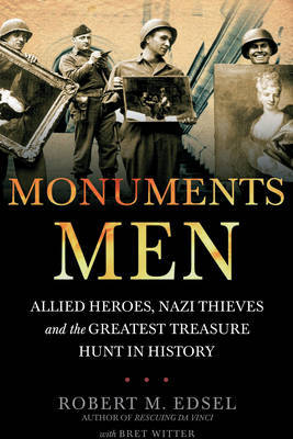 Monuments Men: Allied Heroes, Nazi Thieves and the Greatest Treasure Hunt in History by Robert M Edsel