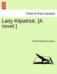 Lady Kilpatrick. [A Novel.] by Robert Williams Buchanan