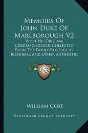 Memoirs of John Duke of Marlborough V2: With His Original Correspondence, Collected from the Family Records at Blenheim, and Other Authentic Sources (1820) by William Coxe