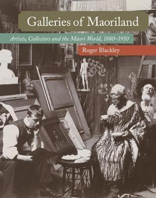 Galleries of Maoriland: Artists, Collectors and the Maori World, 1880–1910 by Roger Blackley