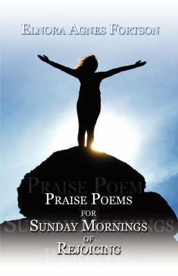 Praise Poems for Sunday Mornings of Rejoicing by Elnora Agnes Fortson
