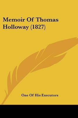 Memoir Of Thomas Holloway (1827) by One of His Executors