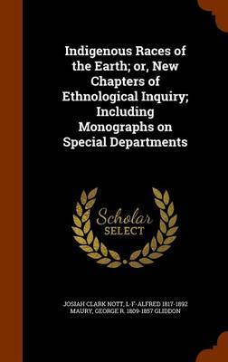 Indigenous Races of the Earth; Or, New Chapters of Ethnological Inquiry; Including Monographs on Special Departments by Josiah Clark Nott image