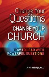 Change Your Questions, Change Your Church by J Val Hastings