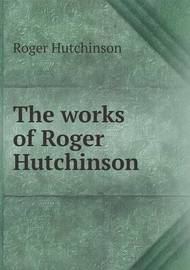 The Works of Roger Hutchinson by John Bruce