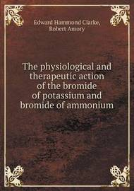 The Physiological and Therapeutic Action of the Bromide of Potassium and Bromide of Ammonium by Edward Hammond Clarke
