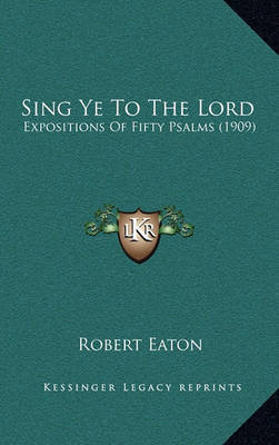 Sing Ye to the Lord: Expositions of Fifty Psalms (1909) by Robert Eaton