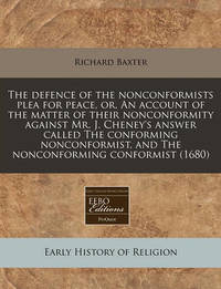The Defence of the Nonconformists Plea for Peace, Or, an Account of the Matter of Their Nonconformity Against Mr. J. Cheney's Answer Called the Conforming Nonconformist, and the Nonconforming Conformist (1680) by Richard Baxter