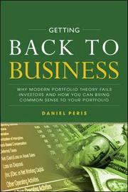 Getting Back to Business: Why Modern Portfolio Theory Fails Investors and How You Can Bring Common Sense to Your Portfolio by Daniel Peris