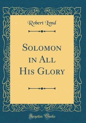 Solomon in All His Glory (Classic Reprint) by Robert Lynd