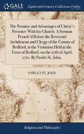 The Promise and Advantages of Christ's Presence with His Church. a Sermon Preach'd Before the Reverend Archdeacon and Clergy of the County of Bedford, at the Visitation Held at the Town of Bedford, on the 27th of April, 1710. by Pawlet St. John, by Pawlet St John image