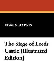 The Siege of Leeds Castle [Illustrated Edition] by Edwin Harris