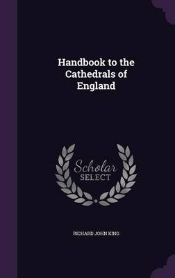 Handbook to the Cathedrals of England by Richard John King