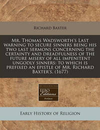 Mr. Thomas Wadsworth's Last Warning to Secure Sinners Being His Two Last Sermons Concerning the Certainty and Dreadfulness of the Future Misery of All Impenitent Ungodly Sinners by Richard Baxter