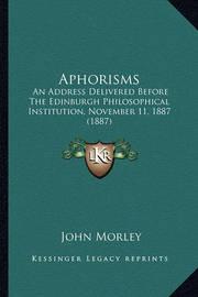 Aphorisms: An Address Delivered Before the Edinburgh Philosophical Institution, November 11, 1887 (1887) by John Morley