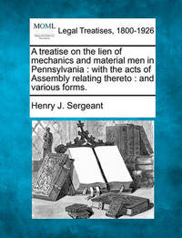 A Treatise on the Lien of Mechanics and Material Men in Pennsylvania by Henry J Sergeant