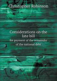 Considerations on the Late Bill for Payment of the Remainder of the National Debt by Christopher Robinson