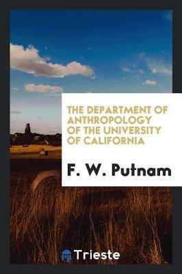 The Department of Anthropology of the University of California by F.W. Putnam