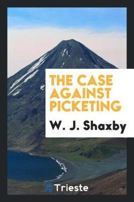 The Case Against Picketing by W J Shaxby