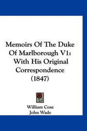 Memoirs of the Duke of Marlborough V1: With His Original Correspondence (1847) by William Coxe