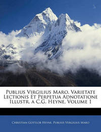 Publius Virgilius Maro, Varietate Lectionis Et Perpetua Adnotatione Illustr. A C.G. Heyne, Volume 1 by Christian Gottlob Heyne