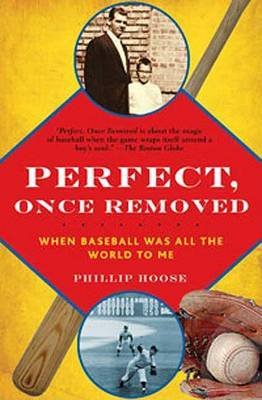 Perfect, Once Removed: When Baseball Was All the World to Me by Phillip Hoose image