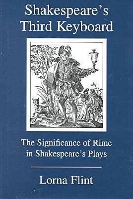Shakespeare's Third Keyboard: The Significance of Rime in Shakespeare's Plays by Lorna Flint