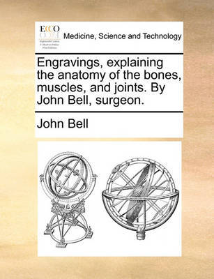 Engravings, Explaining the Anatomy of the Bones, Muscles, and Joints. by John Bell, Surgeon by John Bell