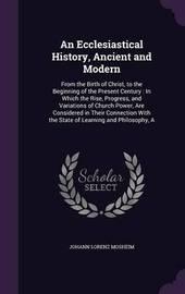 An Ecclesiastical History, Ancient and Modern by Johann Lorenz Mosheim