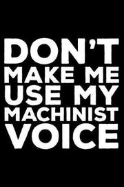 Don't Make Me Use My Machinist Voice by Creative Juices Publishing