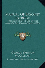 Manual of Bayonet Exercise: Prepared for the Use of the Army of the United States (1856) by George B.McClellan