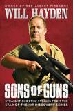 Sons of Guns: Straight-Shootin' Stories from the Star of the Hit Discovery Series by Will Hayden