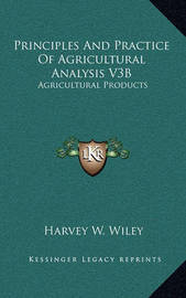 Principles and Practice of Agricultural Analysis V3b: Agricultural Products by Harvey Washington Wiley