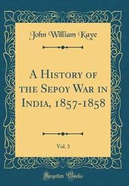 A History of the Sepoy War in India, 1857-1858, Vol. 3 (Classic Reprint) by John William Kaye image