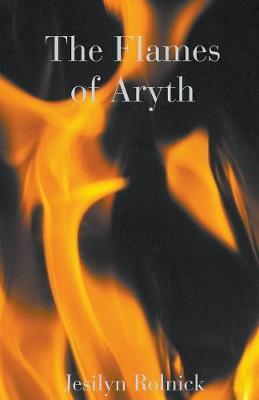 The Flames of Aryth by Jesilyn Rolnick