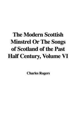 The Modern Scottish Minstrel or the Songs of Scotland of the Past Half Century, Volume VI by Charles Rogers image