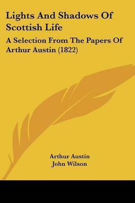 Lights And Shadows Of Scottish Life: A Selection From The Papers Of Arthur Austin (1822) by Arthur Austin