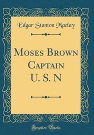 Moses Brown Captain U. S. N (Classic Reprint) by Edgar Stanton Maclay image