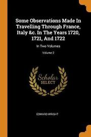 Some Observations Made in Travelling Through France, Italy &c. in the Years 1720, 1721, and 1722 by Edward Wright