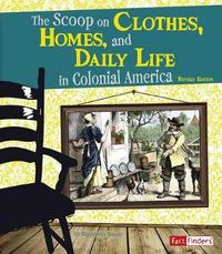 The Scoop on Clothes, Homes, and Daily Life in Colonial America by Elizabeth Raum