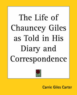 The Life of Chauncey Giles as Told in His Diary and Correspondence by Carrie Giles Carter image
