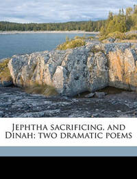 Jephtha Sacrificing, and Dinah; Two Dramatic Poems by Edwin Thomas Whiffen