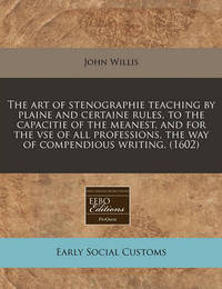 The Art of Stenographie Teaching by Plaine and Certaine Rules, to the Capacitie of the Meanest, and for the VSE of All Professions, the Way of Compendious Writing. (1602) by John Willis