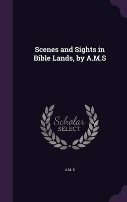 Scenes and Sights in Bible Lands, by A.M.S by A.M.S