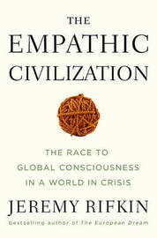 The Empathic Civilization: The Race to Global Consciousness in a World in Crisis by Jeremy Rifkin