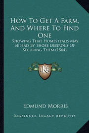 How to Get a Farm, and Where to Find One How to Get a Farm, and Where to Find One: Showing That Homesteads May Be Had by Those Desirous of Secushowing That Homesteads May Be Had by Those Desirous of Securing Them (1864) Ring Them (1864) by Edmund Morris