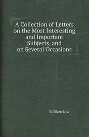 A Collection of Letters on the Most Interesting and Important Subjects, and on Several Occasions by William Law
