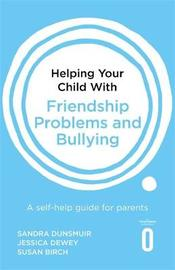 Helping Your Child with Friendship Problems and Bullying by Sandra Dunsmuir