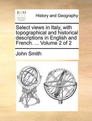 Select Views in Italy, with Topographical and Historical Descriptions in English and French. ... Volume 2 of 2 by John Smith