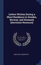 Letters Written During a Short Residence in Sweden, Norway, and Denmark [electronic Resource] by Mary Wollstonecraft